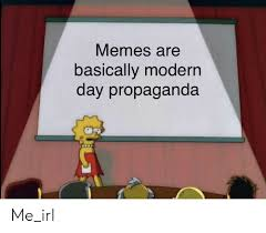 A meme that physically states that current day propaganda tends to be in meme form.